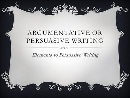 ARGUMENTATIVE OR PERSUASIVE WRITING Elements to Persuasive Writing.