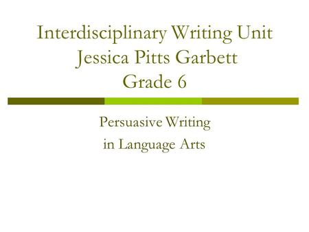 Interdisciplinary Writing Unit Jessica Pitts Garbett Grade 6 Persuasive Writing in Language Arts.