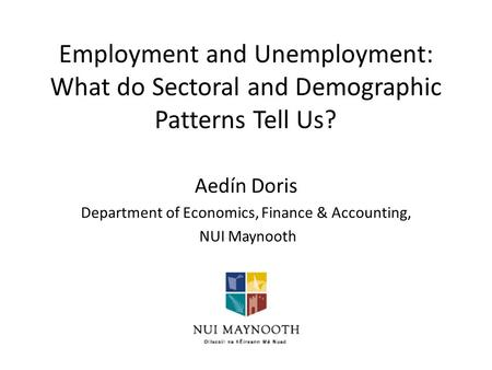 Employment and Unemployment: What do Sectoral and Demographic Patterns Tell Us? Aedín Doris Department of Economics, Finance & Accounting, NUI Maynooth.