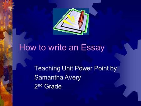 How to write an Essay Teaching Unit Power Point by Samantha Avery 2 nd Grade.