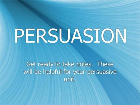 PERSUASION Get ready to take notes. These will be helpful for your persuasive unit.