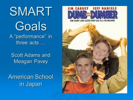 "SMART Goals A ""performance"" in three acts … Scott Adams and Meagan Pavey American School in Japan."
