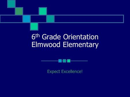 6 th Grade Orientation Elmwood Elementary Expect Excellence!