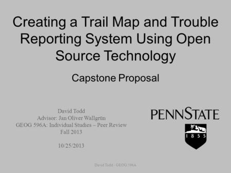 Creating a Trail Map and Trouble Reporting System Using Open Source Technology Capstone Proposal David Todd Advisor: Jan Oliver Wallgrün GEOG 596A: Individual.