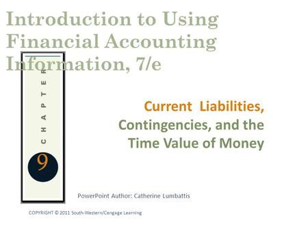 PowerPoint Author: Catherine Lumbattis COPYRIGHT © 2011 South-Western/Cengage Learning 9 Current Liabilities, Contingencies, and the Time Value of Money.