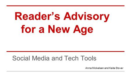 Reader's Advisory for a New Age Social Media and Tech Tools Anna Mickelsen and Kaite Stover.