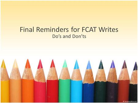 Final Reminders for FCAT Writes Do's and Don'ts. DO… Remember the upside-down triangle for intro (Hook, Intro to Topic, and Thesis) and triangle for conclusion.