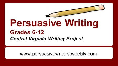 Persuasive Writing Grades 6-12 Central Virginia Writing Project www.persuasivewriters.weebly.com.