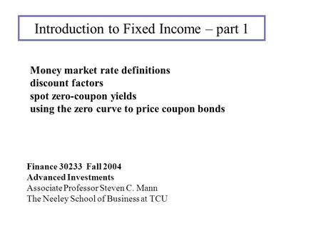 Introduction to Fixed Income – part 1 Finance 30233 Fall 2004 Advanced Investments Associate Professor Steven C. Mann The Neeley School of Business at.