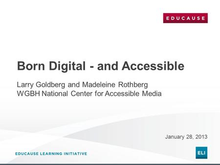 Born Digital - and Accessible January 28, 2013 Larry Goldberg and Madeleine Rothberg WGBH National Center for Accessible Media.