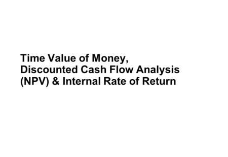 Time Value of Money, Discounted Cash Flow Analysis (NPV) & Internal Rate of Return.