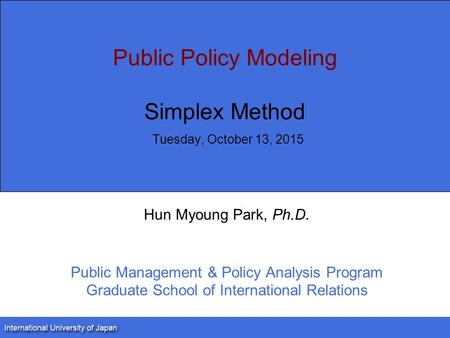 Public Policy Modeling Simplex Method Tuesday, October 13, 2015 Hun Myoung Park, Ph.D. Public Management & Policy Analysis Program Graduate School of International.