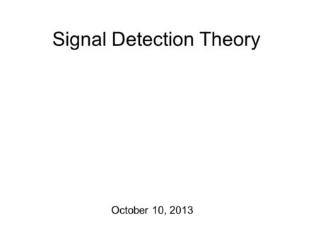 Signal Detection Theory October 10, 2013 Some Psychometrics! Response data from a perception experiment is usually organized in the form of a confusion.