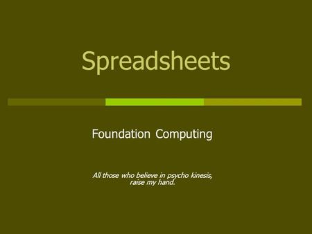Spreadsheets Foundation Computing All those who believe in psycho kinesis, raise my hand.