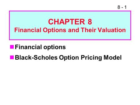 8 - 1 Financial options Black-Scholes Option Pricing Model CHAPTER 8 Financial Options and Their Valuation.