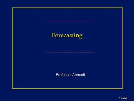 1 1 Slide Forecasting Professor Ahmadi. 2 2 Slide Learning Objectives n Understand when to use various types of forecasting models and the time horizon.