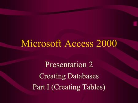 Microsoft Access 2000 Presentation 2 Creating Databases Part I (Creating Tables)