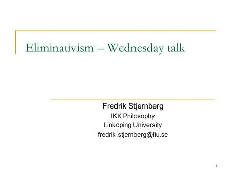 1 Eliminativism – Wednesday talk Fredrik Stjernberg IKK Philosophy Linköping University