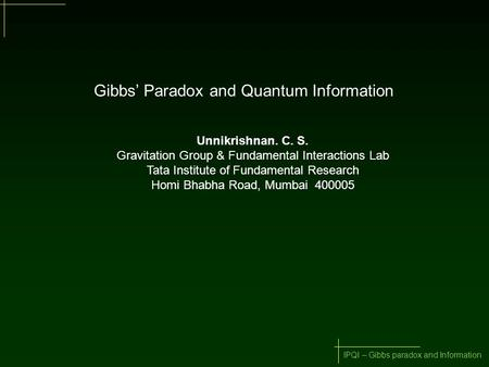 IPQI – Gibbs paradox and Information Gibbs' Paradox and Quantum Information Unnikrishnan. C. S. Gravitation Group & Fundamental Interactions Lab Tata Institute.
