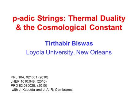 P-adic Strings: Thermal Duality & the Cosmological Constant Tirthabir Biswas Loyola University, New Orleans PRL 104, 021601 (2010) JHEP 1010:048, (2010)