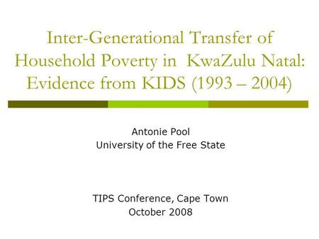 Inter-Generational Transfer of Household Poverty in KwaZulu Natal: Evidence from KIDS (1993 – 2004) Antonie Pool University of the Free State TIPS Conference,