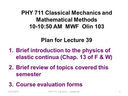 12/01/2014PHY 711 Fall 2014 -- Lecture 391 PHY 711 Classical Mechanics and Mathematical Methods 10-10:50 AM MWF Olin 103 Plan for Lecture 39 1.Brief introduction.