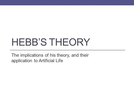 HEBB'S THEORY The implications of his theory, and their application to Artificial Life.