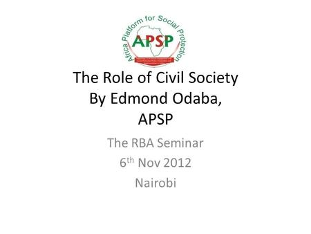 The Role of Civil Society By Edmond Odaba, APSP The RBA Seminar 6 th Nov 2012 Nairobi.