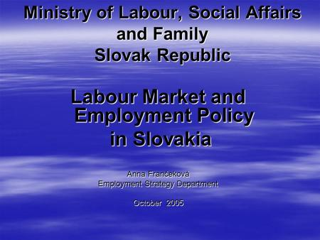 Ministry of Labour, Social Affairs and Family Slovak Republic Labour Market and Employment Policy in Slovakia in Slovakia Anna Frančeková Employment Strategy.