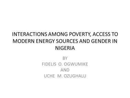 INTERACTIONS AMONG POVERTY, ACCESS TO MODERN ENERGY SOURCES AND GENDER IN NIGERIA BY FIDELIS O. OGWUMIKE AND UCHE M. OZUGHALU.