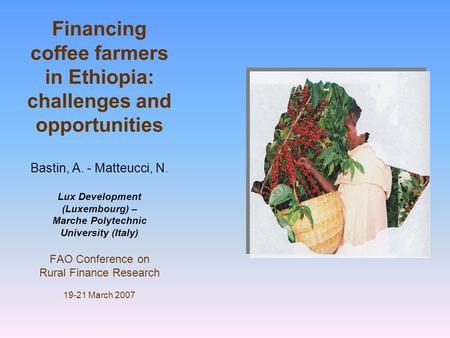 Financing coffee farmers in Ethiopia: challenges and opportunities Bastin, A. - Matteucci, N. Lux Development (Luxembourg) – Marche Polytechnic University.