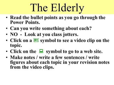 The Elderly Read the bullet points as you go through the Power Points. Can you write something about each? NO - Look at you class jotters. Click on a.