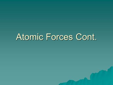 Atomic Forces Cont.. Energy Levels  From this, Bohr determined electrons were at certain energy levels from the nucleus.  Excited e - 's jump to higher.