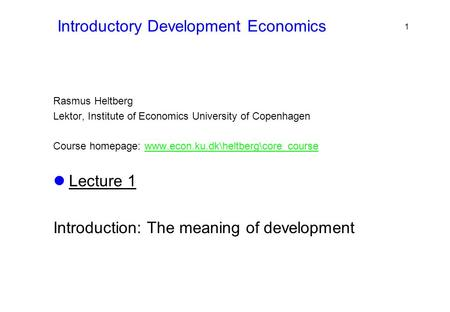 Introductory Development Economics Rasmus Heltberg Lektor, Institute of Economics University of Copenhagen Course homepage: www.econ.ku.dk\heltberg\core_coursewww.econ.ku.dk\heltberg\core_course.