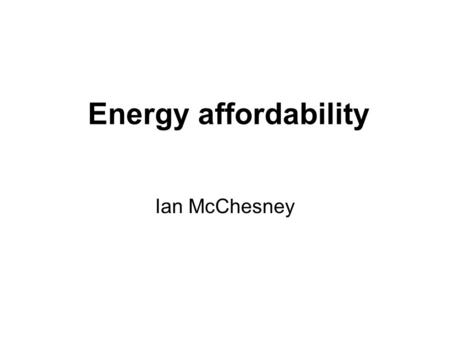 Energy affordability Ian McChesney. Fuel Poverty Inability to afford a sufficiency of energy services In the UK a household is in fuel poverty if.