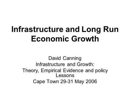 Infrastructure and Long Run Economic Growth David Canning Infrastructure and Growth: Theory, Empirical Evidence and policy Lessons Cape Town 29-31 May.