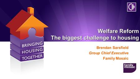 Welfare Reform The biggest challenge to housing Brendan Sarsfield Group Chief Executive Family Mosaic.