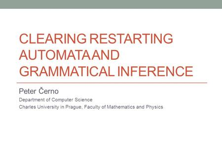 CLEARING RESTARTING AUTOMATA AND GRAMMATICAL INFERENCE Peter Černo Department of Computer Science Charles University in Prague, Faculty of Mathematics.