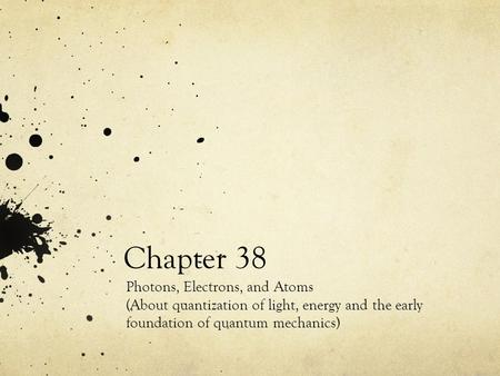 Chapter 38 Photons, Electrons, and Atoms (About quantization of light, energy and the early foundation of quantum mechanics)