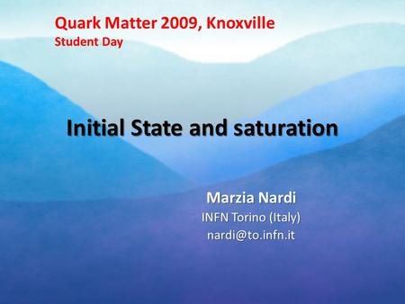 Initial State and saturation Marzia Nardi INFN Torino (Italy) Quark Matter 2009, Knoxville Student Day.