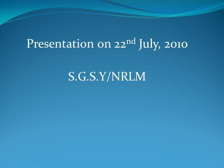 Presentation on 22 nd July, 2010 S.G.S.Y/NRLM. Main Features of SGSY Formation of Self Help Groups of Rural BPL. SHGs are encouraged to inculcate the.