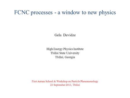 FCNC processes - a window to new physics Gela Devidze High Energy Physics Institute Tbilisi State University Tbilisi, Georgia First Autum School & Workshop.
