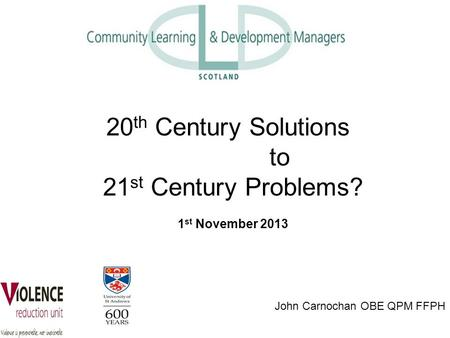 John Carnochan OBE QPM FFPH 20 th Century Solutions to 21 st Century Problems? 1 st November 2013.