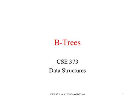CSE 373 -- AU 2004 -- B-Trees1 B-Trees CSE 373 Data Structures.