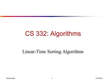 David Luebke 1 10/13/2015 CS 332: Algorithms Linear-Time Sorting Algorithms.