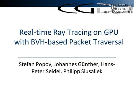 Stefan PopovHigh Performance GPU Ray Tracing Real-time Ray Tracing on GPU with BVH-based Packet Traversal Stefan Popov, Johannes Günther, Hans- Peter Seidel,