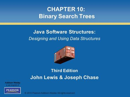 © 2010 Pearson Addison-Wesley. All rights reserved. Addison Wesley is an imprint of CHAPTER 10: Binary Search Trees Java Software Structures: Designing.