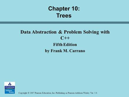 Copyright © 2007 Pearson Education, Inc. Publishing as Pearson Addison-Wesley. Ver. 5.0. Chapter 10: Trees Data Abstraction & Problem Solving with C++