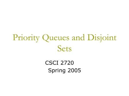 Priority Queues and Disjoint Sets CSCI 2720 Spring 2005.