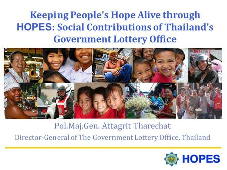 Keeping People's Hope Alive through HOPES : Social Contributions of Thailand's Government Lottery Office Pol.Maj.Gen. Attagrit Tharechat Director-General.